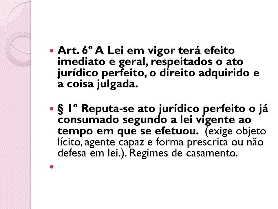 Art. 6º A Lei em vigor terá efeito imediato e geral, respeitados o ato jurídico perfeito, o direito adquirido e a coisa julgada. § 1º Reputa-se ato ju