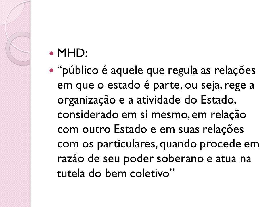 MHD: público é aquele que regula as relações em que o estado é parte, ou seja, rege a organização e a atividade do Estado, considerado em si mesmo, em