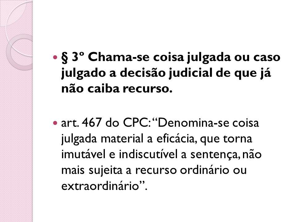 § 3º Chama-se coisa julgada ou caso julgado a decisão judicial de que já não caiba recurso. art. 467 do CPC: Denomina-se coisa julgada material a efic