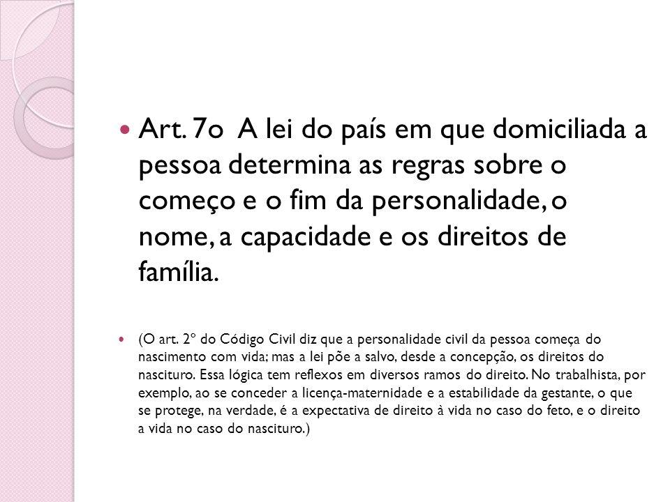 Art. 7o A lei do país em que domiciliada a pessoa determina as regras sobre o começo e o fim da personalidade, o nome, a capacidade e os direitos de f
