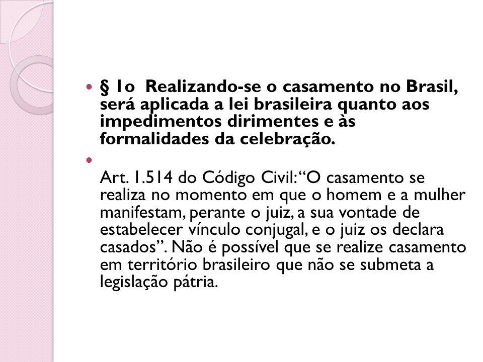 § 1o Realizando-se o casamento no Brasil, será aplicada a lei brasileira quanto aos impedimentos dirimentes e às formalidades da celebração. Art. 1.51