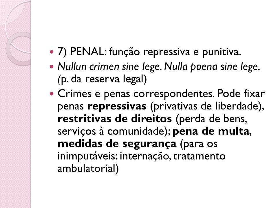 7) PENAL: função repressiva e punitiva. Nullun crimen sine lege. Nulla poena sine lege. (p. da reserva legal) Crimes e penas correspondentes. Pode fix