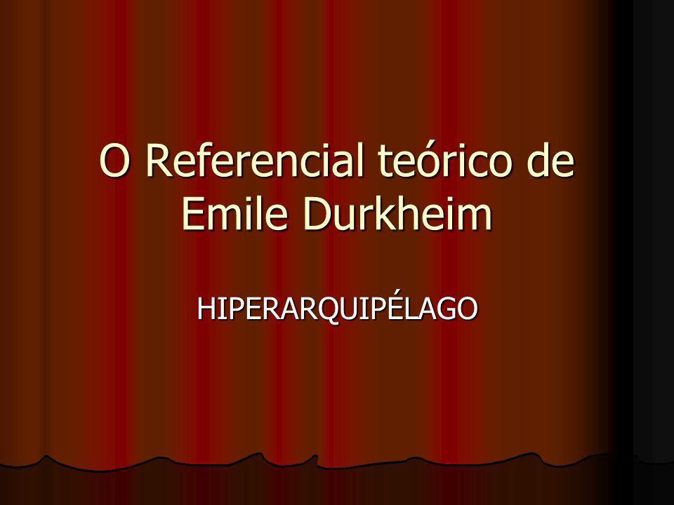 O Referencial teórico de Emile Durkheim HIPERARQUIPÉLAGO