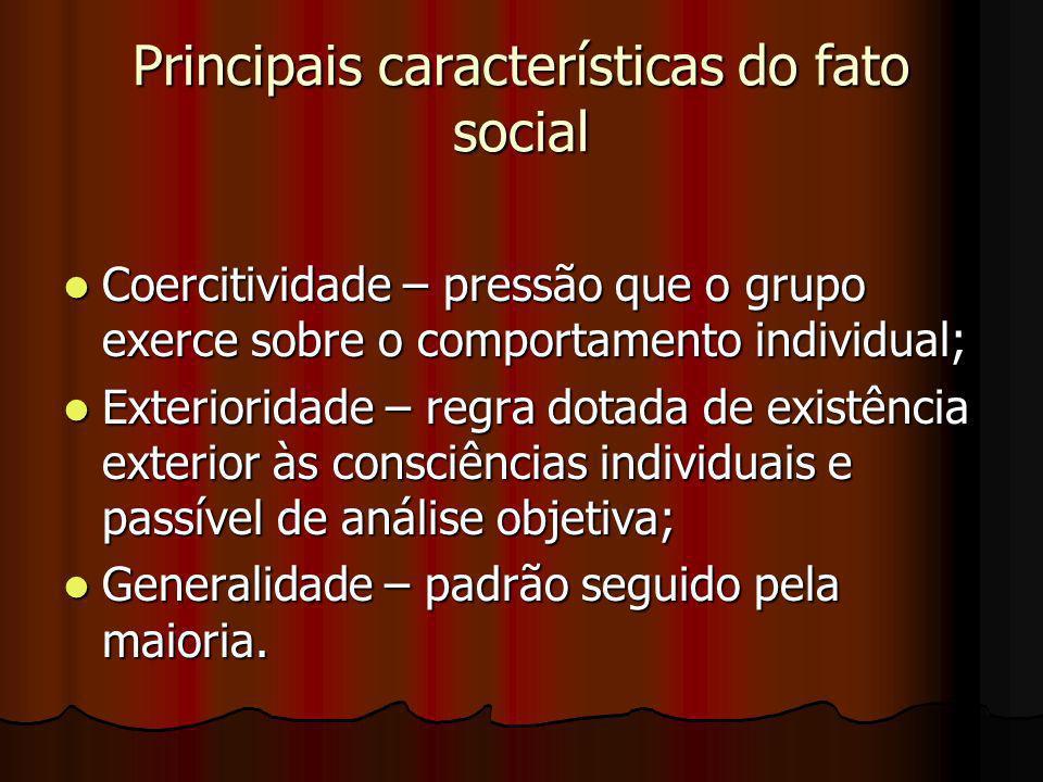 Principais características do fato social Coercitividade – pressão que o grupo exerce sobre o comportamento individual; Coercitividade – pressão que o