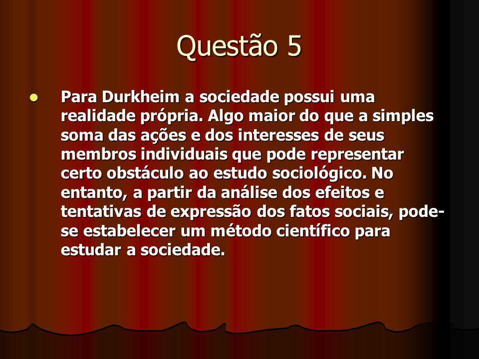 Questão 5 Para Durkheim a sociedade possui uma realidade própria. Algo maior do que a simples soma das ações e dos interesses de seus membros individu