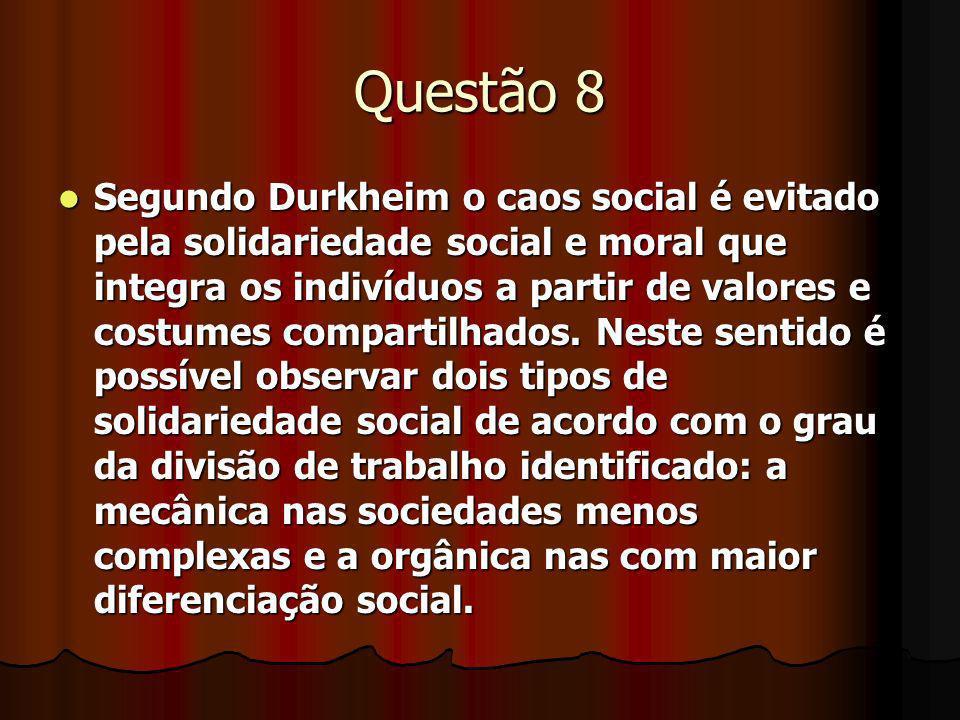 Questão 8 Segundo Durkheim o caos social é evitado pela solidariedade social e moral que integra os indivíduos a partir de valores e costumes comparti