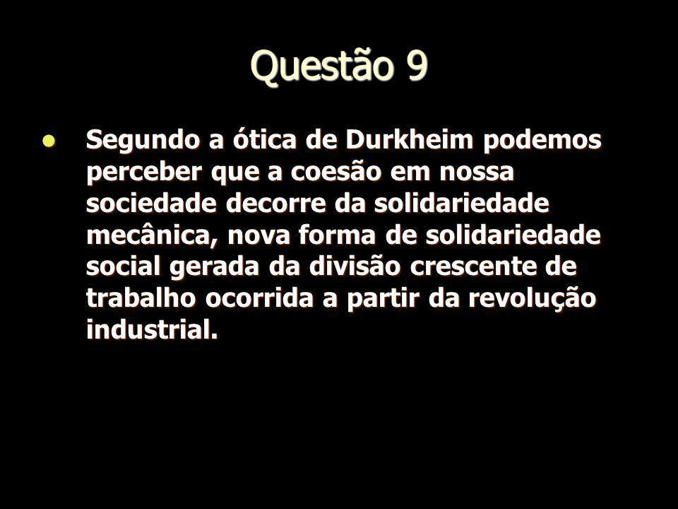 Questão 9 Segundo a ótica de Durkheim podemos perceber que a coesão em nossa sociedade decorre da solidariedade mecânica, nova forma de solidariedade