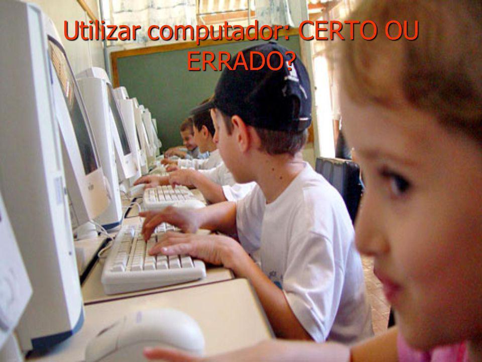 Utilizar computador: CERTO OU ERRADO?