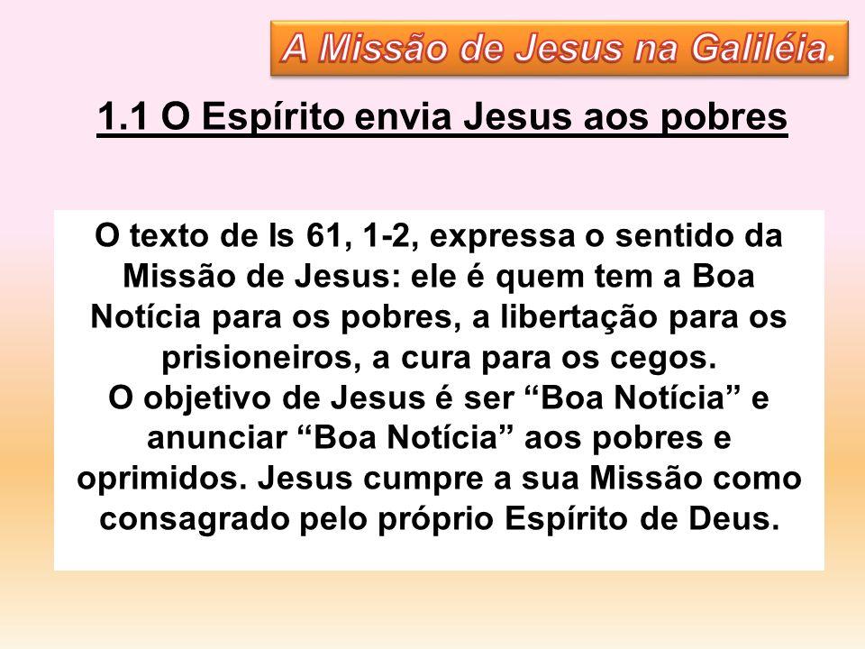 1.1 O Espírito envia Jesus aos pobres O texto de Is 61, 1-2, expressa o sentido da Missão de Jesus: ele é quem tem a Boa Notícia para os pobres, a lib