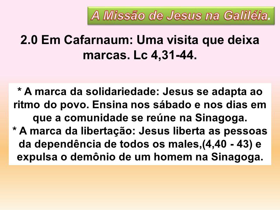 2.0 Em Cafarnaum: Uma visita que deixa marcas. Lc 4,31-44. * A marca da solidariedade: Jesus se adapta ao ritmo do povo. Ensina nos sábado e nos dias