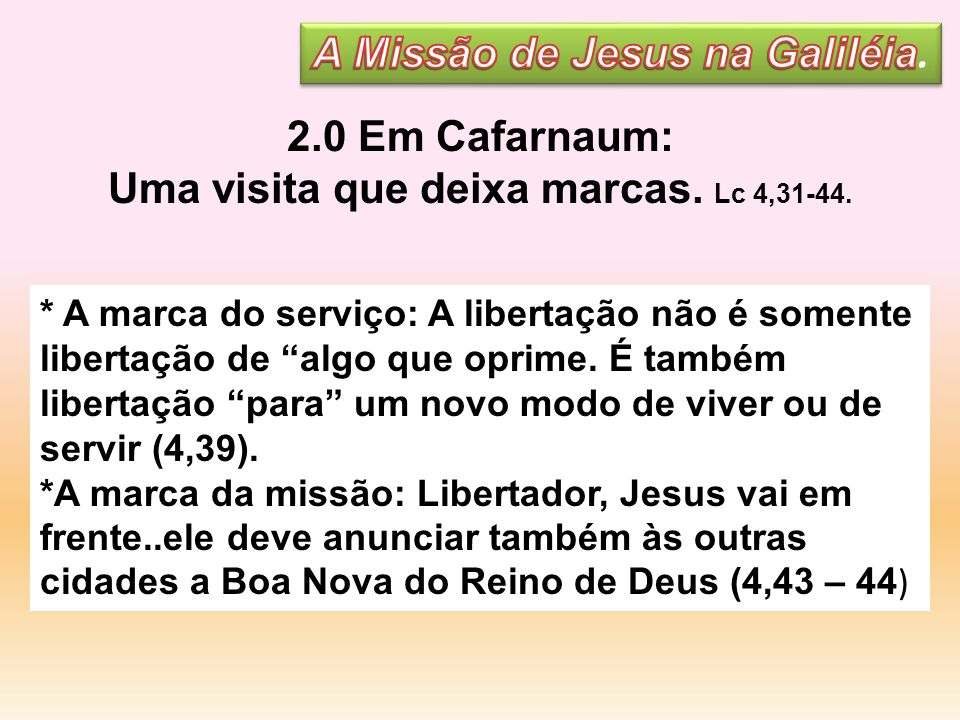 2.0 Em Cafarnaum: Uma visita que deixa marcas. Lc 4,31-44. * A marca do serviço: A libertação não é somente libertação de algo que oprime. É também li