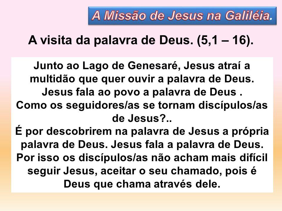 A visita da palavra de Deus. (5,1 – 16). Junto ao Lago de Genesaré, Jesus atraí a multidão que quer ouvir a palavra de Deus. Jesus fala ao povo a pala