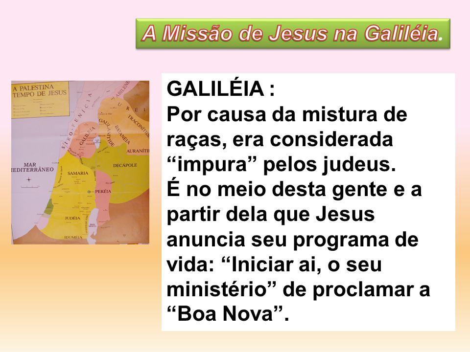 GALILÉIA : Por causa da mistura de raças, era considerada impura pelos judeus. É no meio desta gente e a partir dela que Jesus anuncia seu programa de