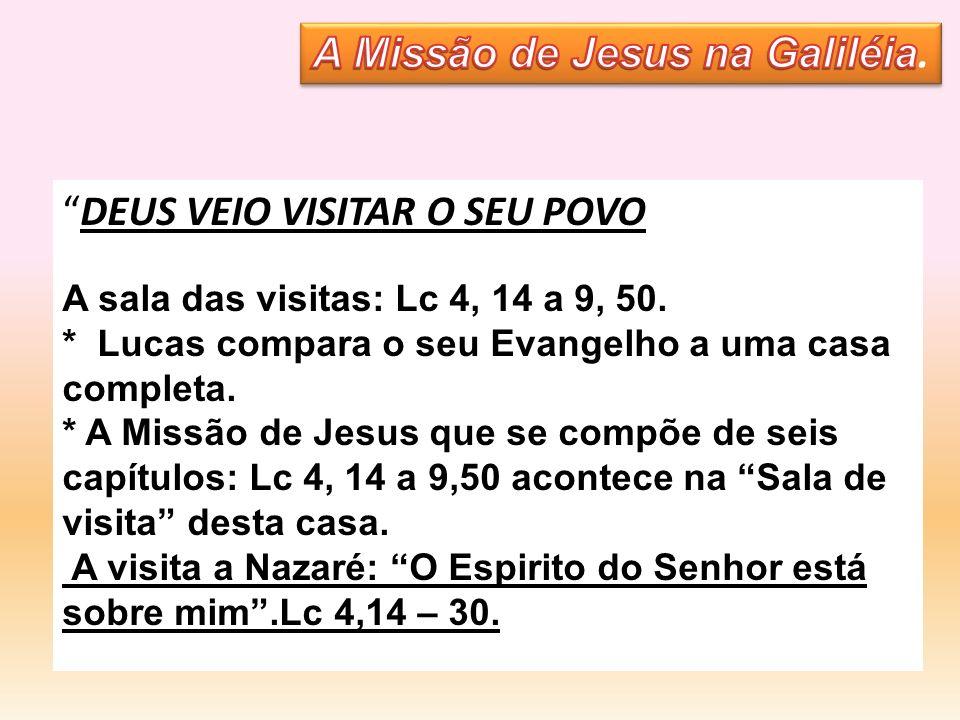DEUS VEIO VISITAR O SEU POVO A sala das visitas: Lc 4, 14 a 9, 50. * Lucas compara o seu Evangelho a uma casa completa. * A Missão de Jesus que se com