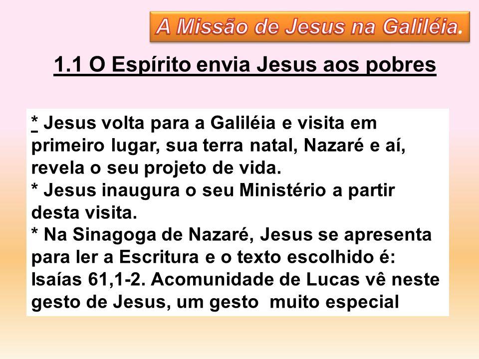 1.1 O Espírito envia Jesus aos pobres * Jesus volta para a Galiléia e visita em primeiro lugar, sua terra natal, Nazaré e aí, revela o seu projeto de