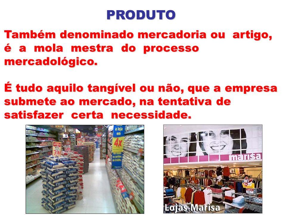 PRODUTO Também denominado mercadoria ou artigo, é a mola mestra do processo mercadológico. É tudo aquilo tangível ou não, que a empresa submete ao mer