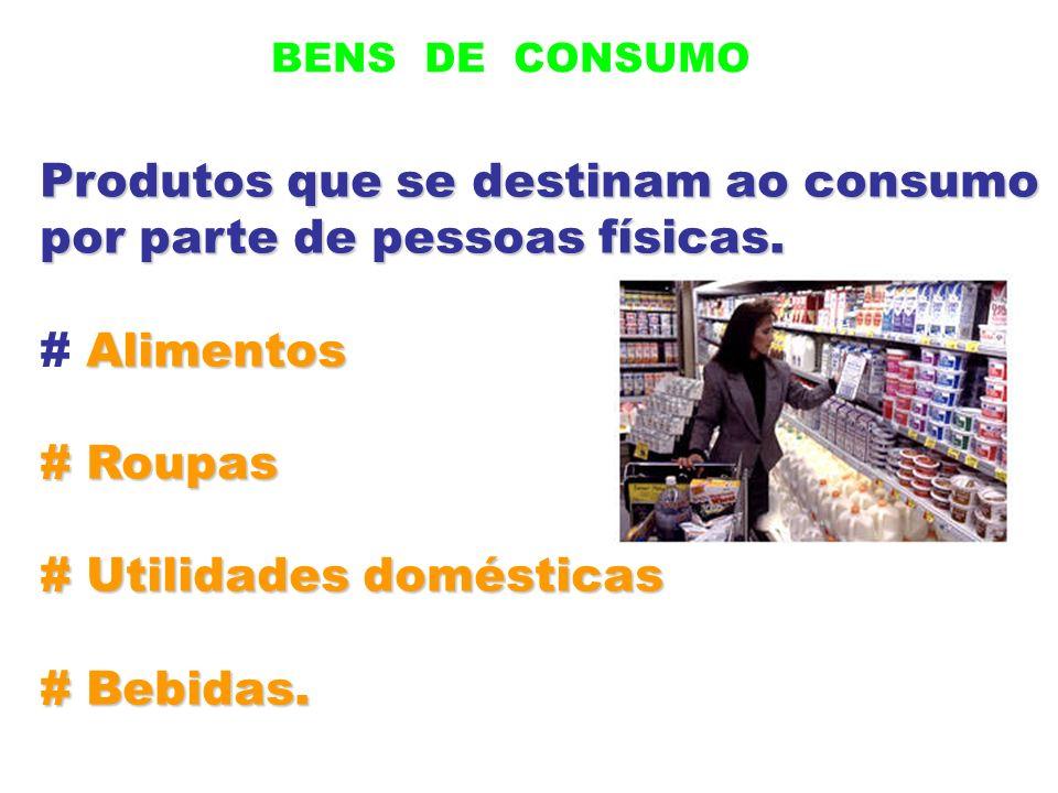 BENS DE CONSUMO Produtos que se destinam ao consumo por parte de pessoas físicas. Alimentos # Alimentos # Roupas # Utilidades domésticas # Bebidas.