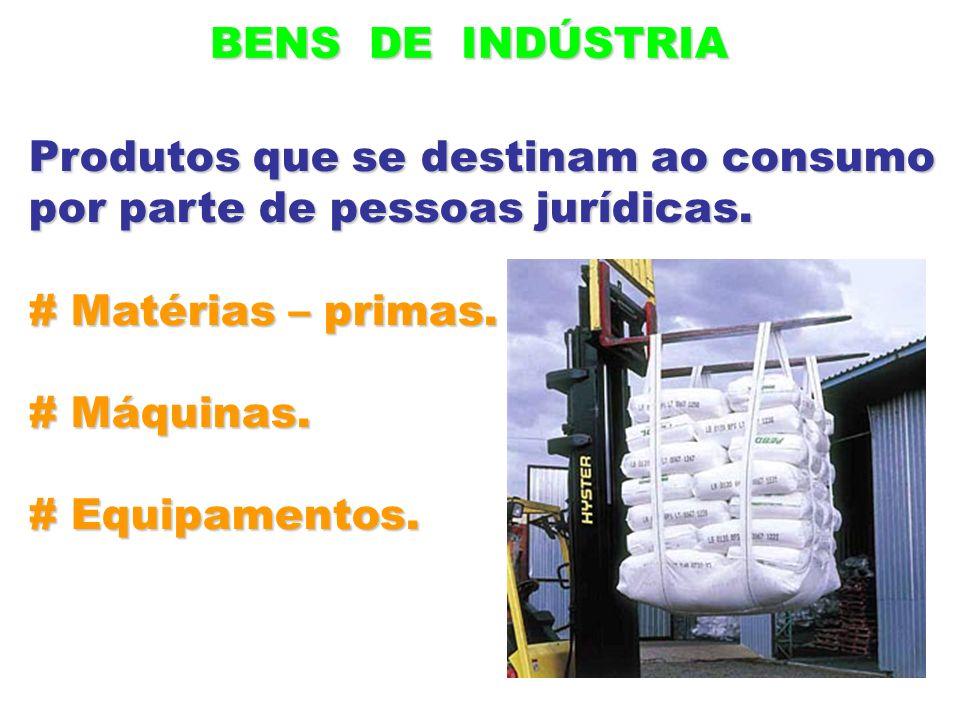 BENS DE INDÚSTRIA Produtos que se destinam ao consumo por parte de pessoas jurídicas. # Matérias – primas. # Máquinas. # Equipamentos.
