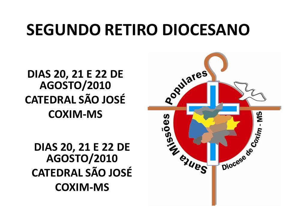 SEGUNDO RETIRO DIOCESANO DIAS 20, 21 E 22 DE AGOSTO/2010 CATEDRAL SÃO JOSÉ COXIM-MS DIAS 20, 21 E 22 DE AGOSTO/2010 CATEDRAL SÃO JOSÉ COXIM-MS