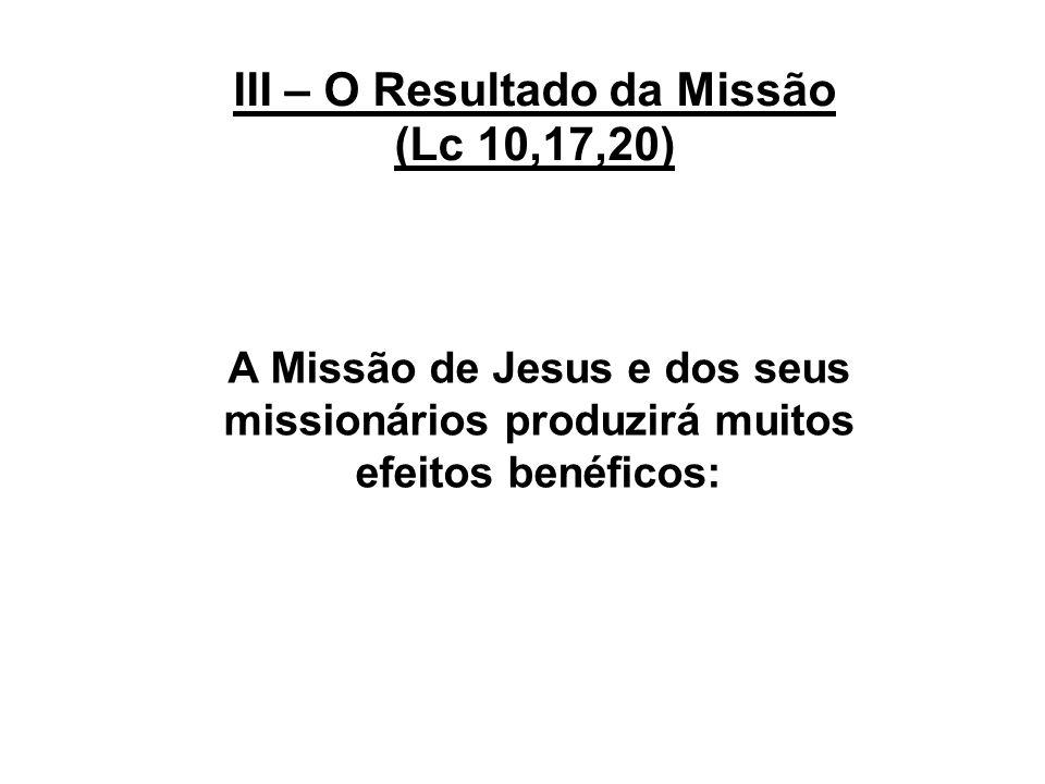 III – O Resultado da Missão (Lc 10,17,20) A Missão de Jesus e dos seus missionários produzirá muitos efeitos benéficos: