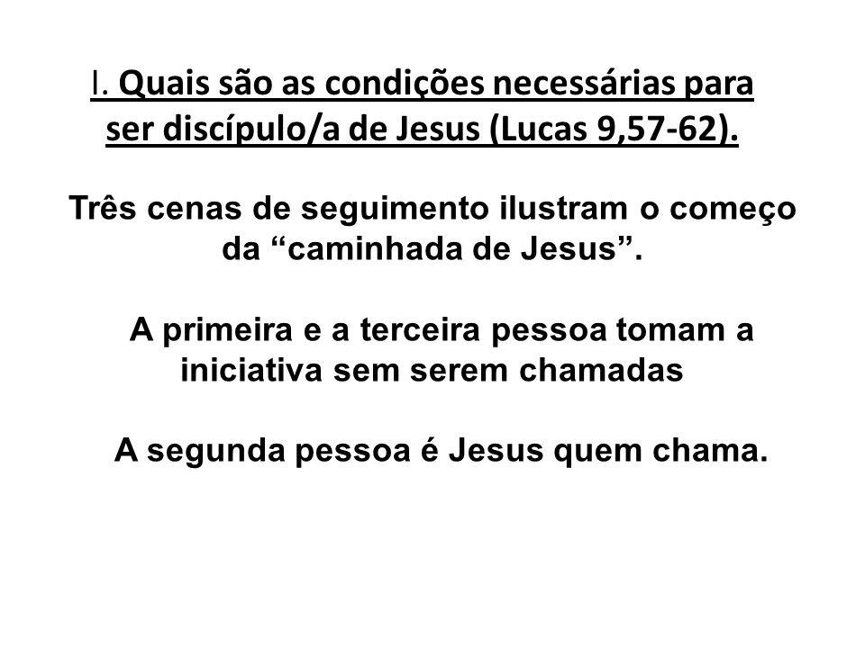I. Quais são as condições necessárias para ser discípulo/a de Jesus (Lucas 9,57-62). Três cenas de seguimento ilustram o começo da caminhada de Jesus.