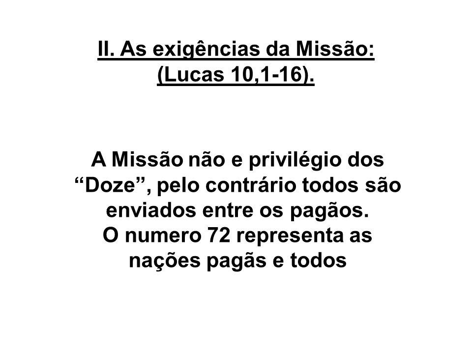 II. As exigências da Missão: (Lucas 10,1-16). A Missão não e privilégio dos Doze, pelo contrário todos são enviados entre os pagãos. O numero 72 repre