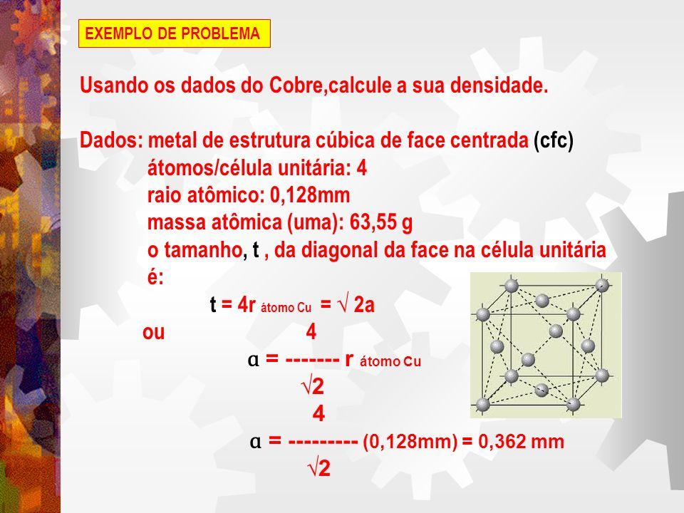 EXEMPLO DE PROBLEMA A densidade da célula unitária (contendo 4 átomos) é: 4 átomos 63,55 g 10 mm d = ------------------ x ---------------------- x ----------- (0,362 mm ) 6,023x 10 átomos cm d = 8,89 g / cm Esse resultado pode ser comparado com o valor tabelado de 8,93 g / cm no apêndice (dados físicos e químicos para os elementos).
