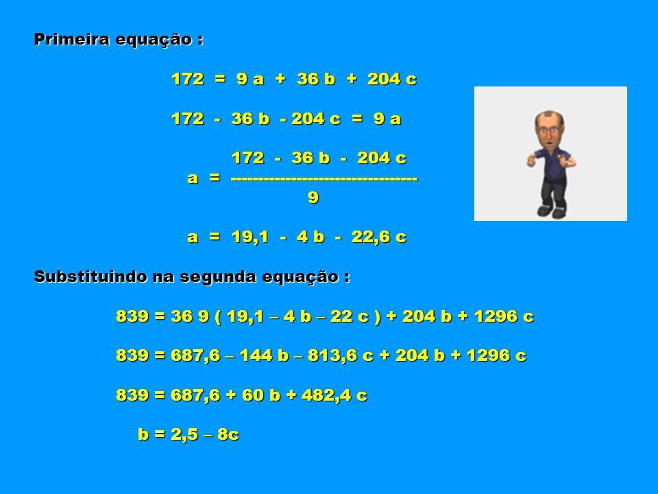 Primeira equação : 172 = 9 a + 36 b + 204 c 172 = 9 a + 36 b + 204 c 172 - 36 b - 204 c = 9 a 172 - 36 b - 204 c = 9 a 172 - 36 b - 204 c 172 - 36 b -