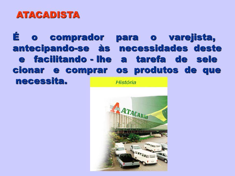 ATACADISTA É o comprador para o varejista, antecipando-se às necessidades deste e facilitando - lhe a tarefa de sele e facilitando - lhe a tarefa de s