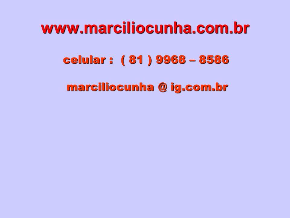 www.marciliocunha.com.br celular : ( 81 ) 9968 – 8586 marciliocunha @ ig.com.br marciliocunha @ ig.com.br