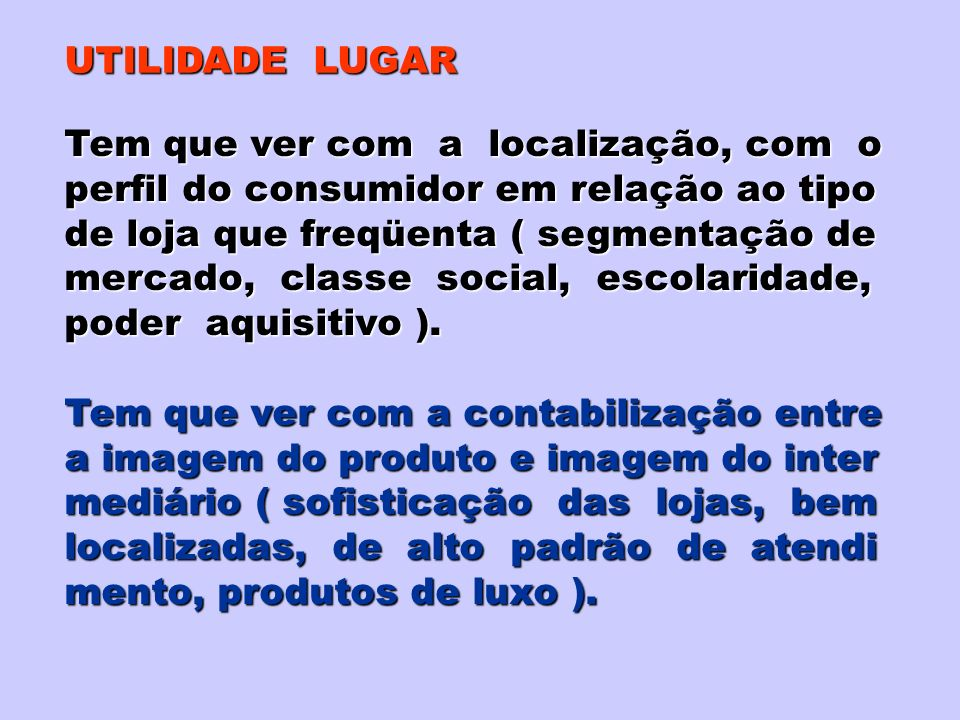 UTILIDADE LUGAR Tem que ver com a localização, com o perfil do consumidor em relação ao tipo de loja que freqüenta ( segmentação de mercado, classe social, escolaridade, poder aquisitivo ).