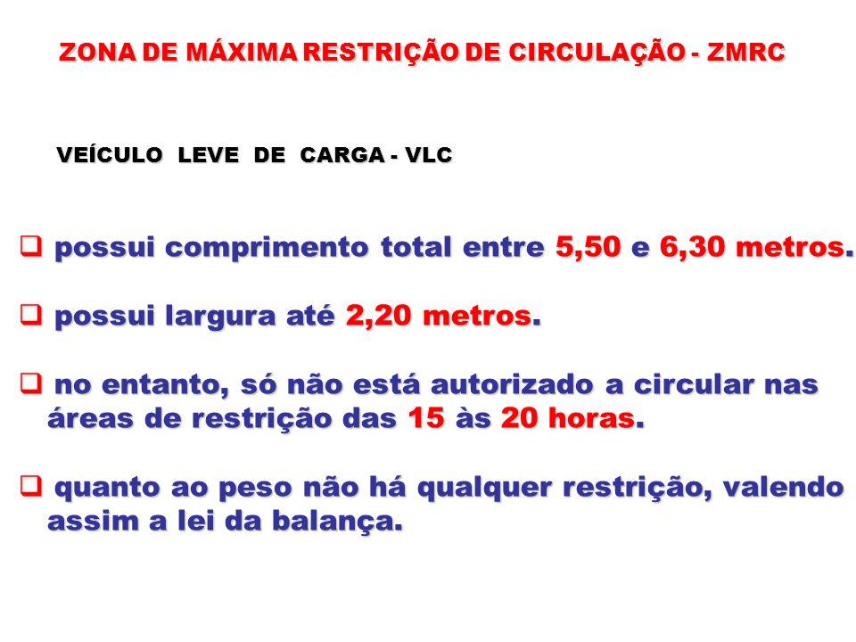 ZONA DE MÁXIMA RESTRIÇÃO DE CIRCULAÇÃO - ZMRC VEÍCULO LEVE DE CARGA - VLC possui comprimento total entre 5,50 e 6,30 metros. possui comprimento total