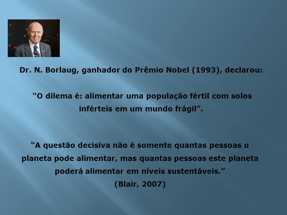 Dr. N. Borlaug, ganhador do Prêmio Nobel (1993), declarou: O dilema é: alimentar uma população fértil com solos inférteis em um mundo frágil. A questã