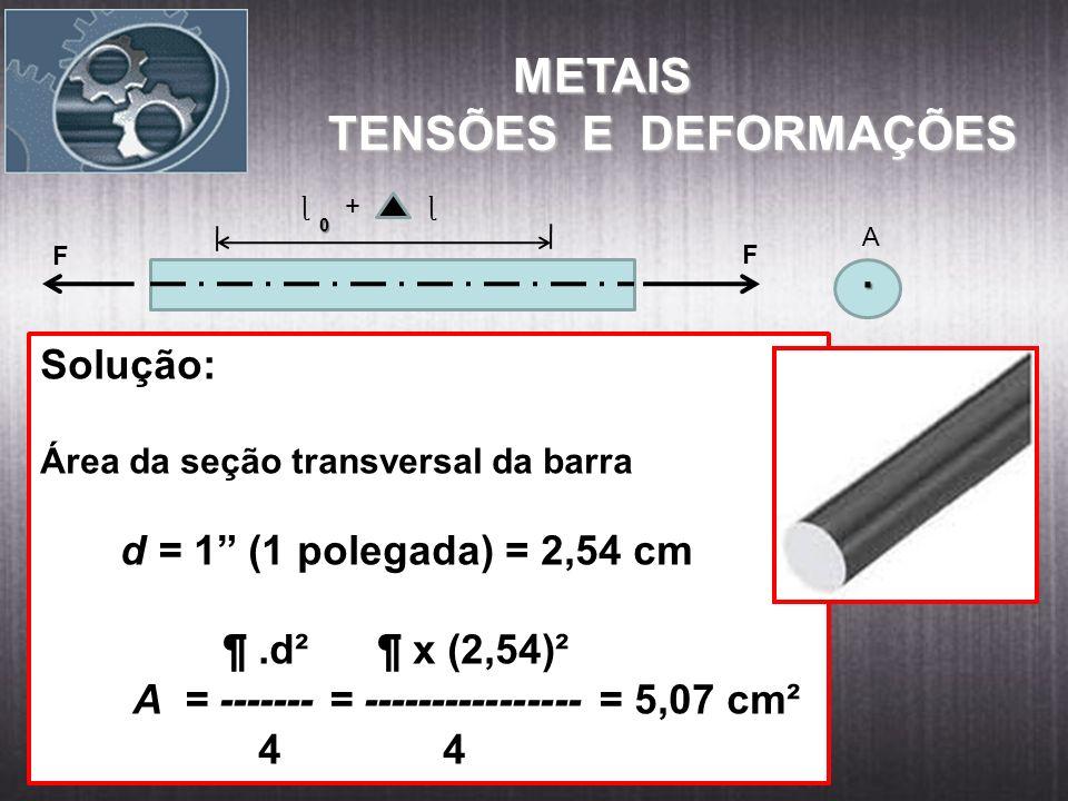 Solução: Área da seção transversal da barra d = 1 (1 polegada) = 2,54 cm ¶.d² ¶ x (2,54)² A = ------- = ---------------- = 5,07 cm² 4 4 METAIS METAIS