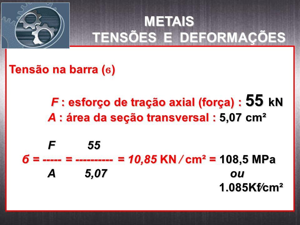 Tensão na barra ( ϭ ) F : esforço de tração axial (força) : 55 kN F : esforço de tração axial (força) : 55 kN A : área da seção transversal : 5,07 cm²