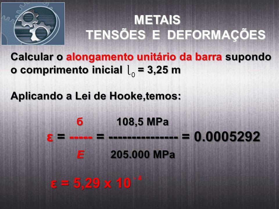 METAIS METAIS TENSÕES E DEFORMAÇÕES Calcular o alongamento unitário da barra supondo o comprimento inicial = 3,25 m Aplicando a Lei de Hooke,temos: б