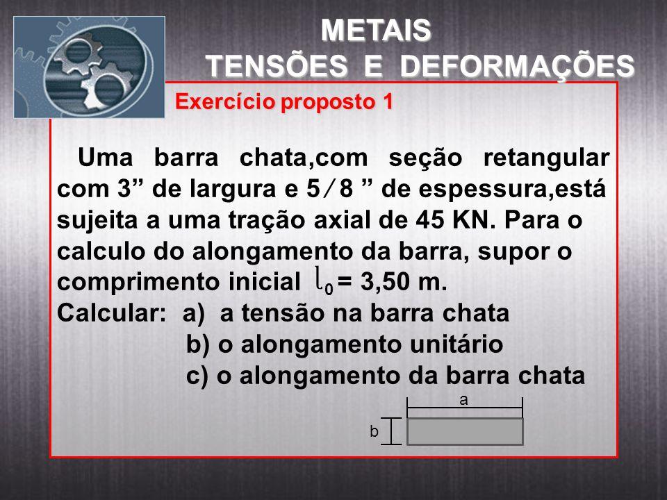 Exemplo: Exercício proposto 1 Uma barra chata,com seção retangular com 3 de largura e 5 8 de espessura,está sujeita a uma tração axial de 45 KN. Para