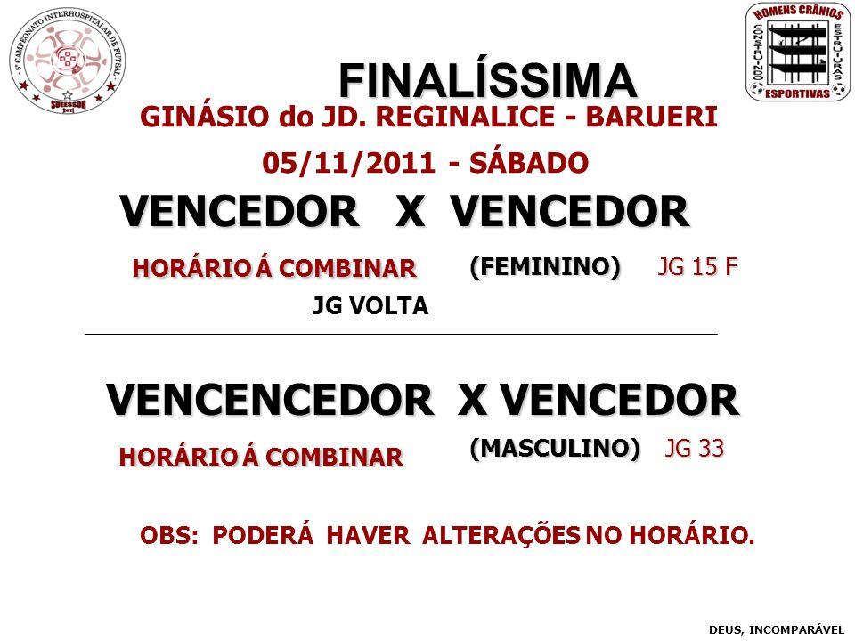 FINALÍSSIMA VENCENCEDOR X VENCEDOR HORÁRIO Á COMBINAR HORÁRIO Á COMBINAR GINÁSIO do JD. REGINALICE - BARUERI 05/11/2011 - SÁBADO VENCEDOR X VENCEDOR H