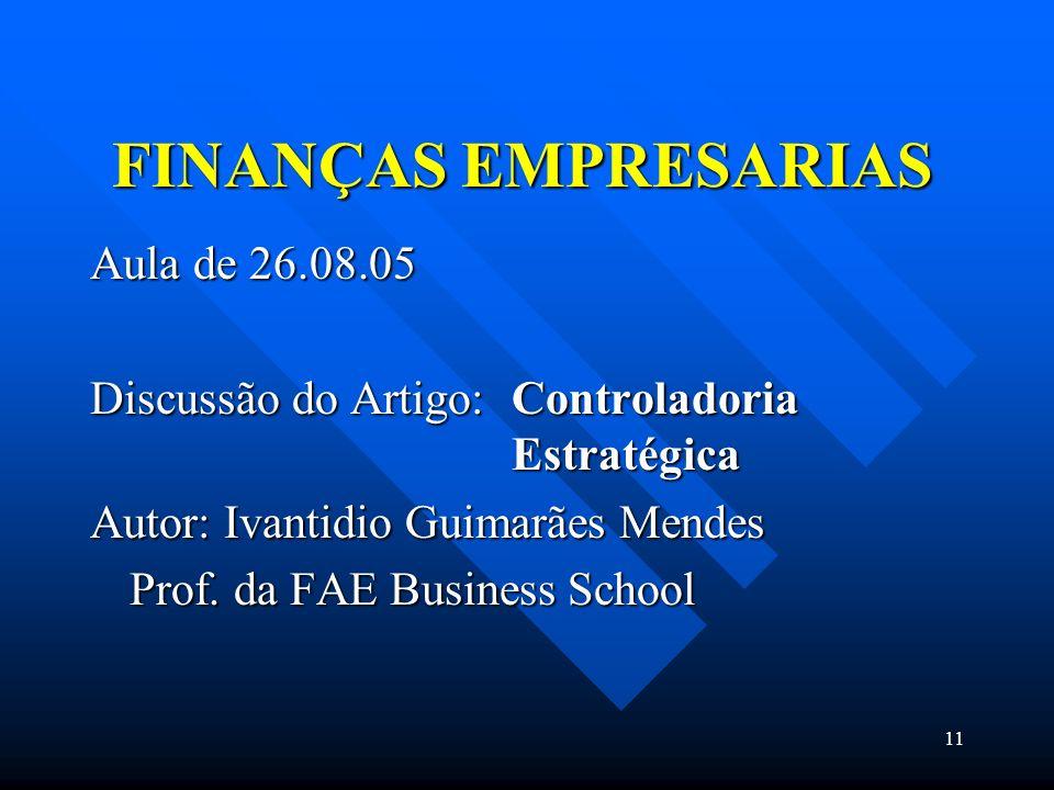 11 FINANÇAS EMPRESARIAS Aula de 26.08.05 Discussão do Artigo: Controladoria Estratégica Autor: Ivantidio Guimarães Mendes Prof. da FAE Business School