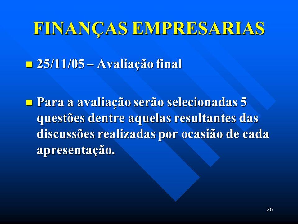 26 FINANÇAS EMPRESARIAS 25/11/05 – Avaliação final 25/11/05 – Avaliação final Para a avaliação serão selecionadas 5 questões dentre aquelas resultante