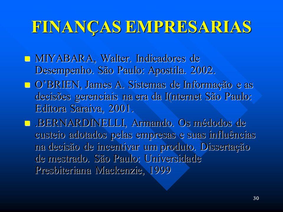 30 FINANÇAS EMPRESARIAS MIYABARA, Walter. Indicadores de Desempenho. São Paulo: Apostila. 2002. MIYABARA, Walter. Indicadores de Desempenho. São Paulo