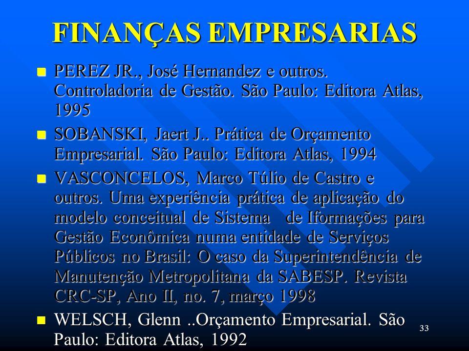 33 FINANÇAS EMPRESARIAS PEREZ JR., José Hernandez e outros. Controladoria de Gestão. São Paulo: Editora Atlas, 1995 PEREZ JR., José Hernandez e outros