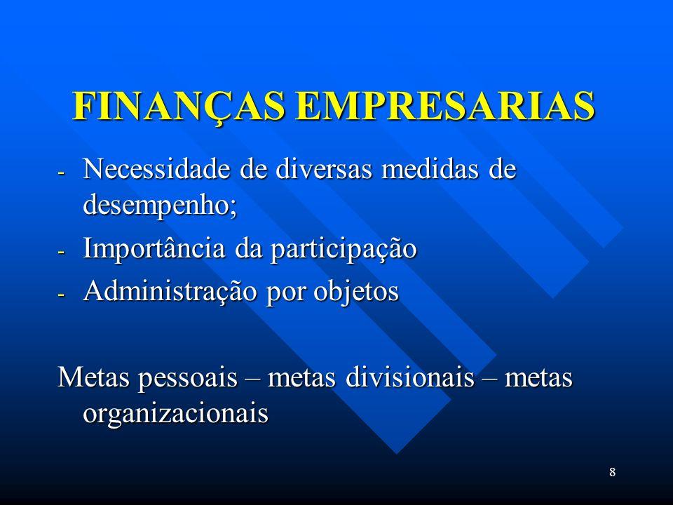 8 FINANÇAS EMPRESARIAS - Necessidade de diversas medidas de desempenho; - Importância da participação - Administração por objetos Metas pessoais – met