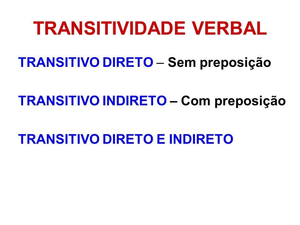 TRANSITIVIDADE VERBAL TRANSITIVO DIRETO – Sem preposição TRANSITIVO INDIRETO – Com preposição TRANSITIVO DIRETO E INDIRETO