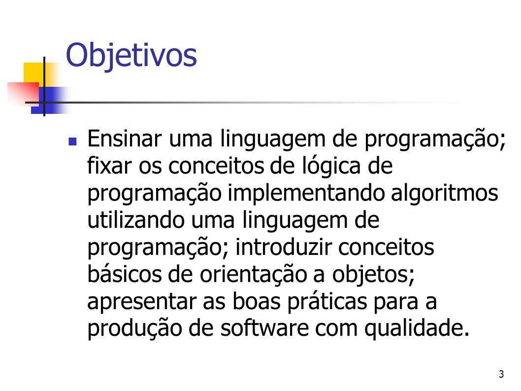 3 Objetivos Ensinar uma linguagem de programação; fixar os conceitos de lógica de programação implementando algoritmos utilizando uma linguagem de programação; introduzir conceitos básicos de orientação a objetos; apresentar as boas práticas para a produção de software com qualidade.