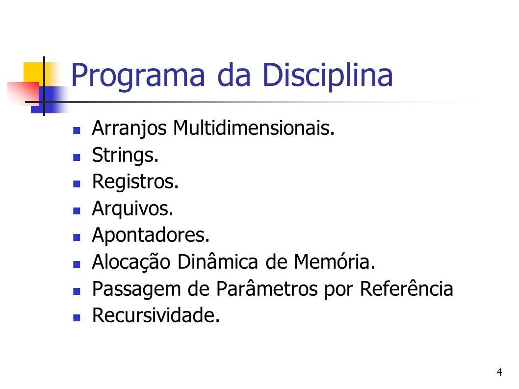 4 Programa da Disciplina Arranjos Multidimensionais. Strings. Registros. Arquivos. Apontadores. Alocação Dinâmica de Memória. Passagem de Parâmetros p