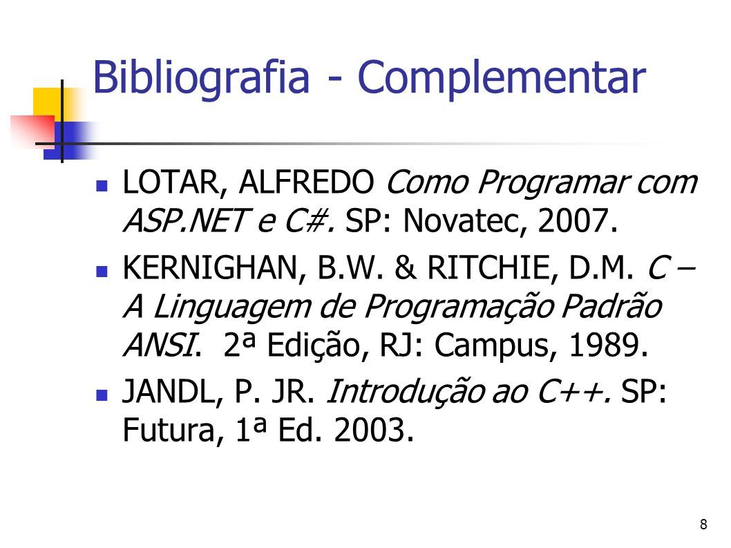 8 Bibliografia - Complementar LOTAR, ALFREDO Como Programar com ASP.NET e C#. SP: Novatec, 2007. KERNIGHAN, B.W. & RITCHIE, D.M. C – A Linguagem de Pr