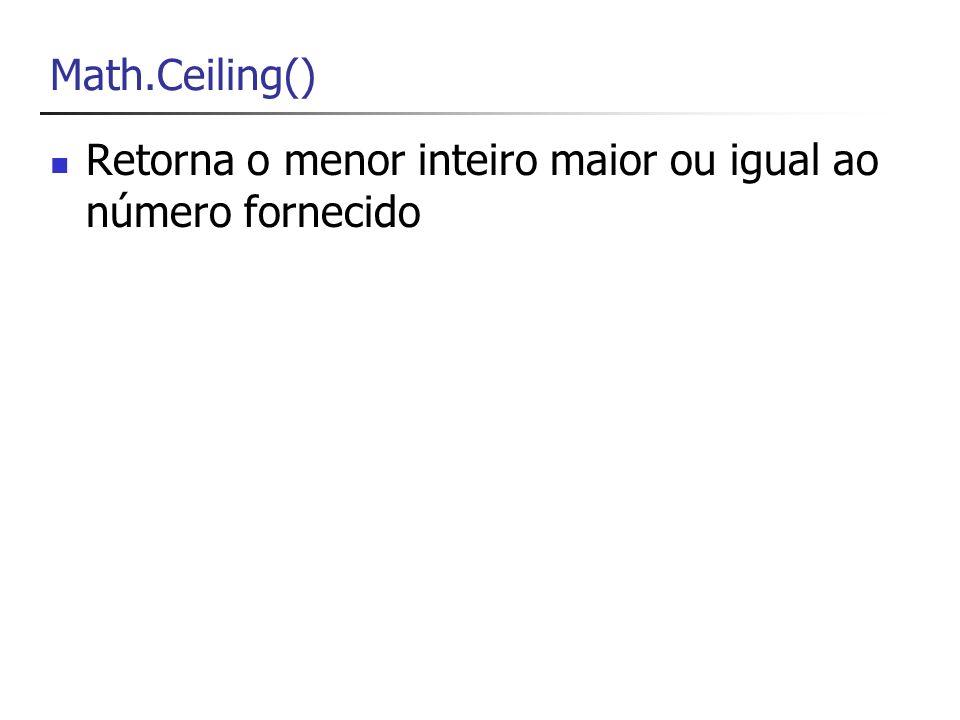 Math.Ceiling() Retorna o menor inteiro maior ou igual ao número fornecido