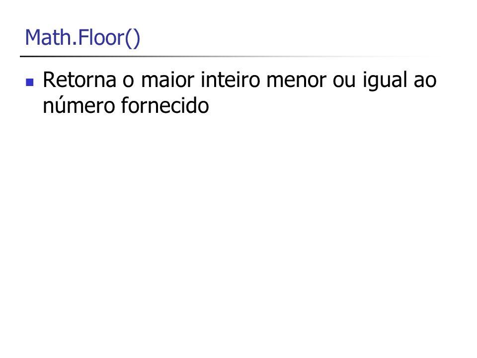 Math.Floor() Retorna o maior inteiro menor ou igual ao número fornecido