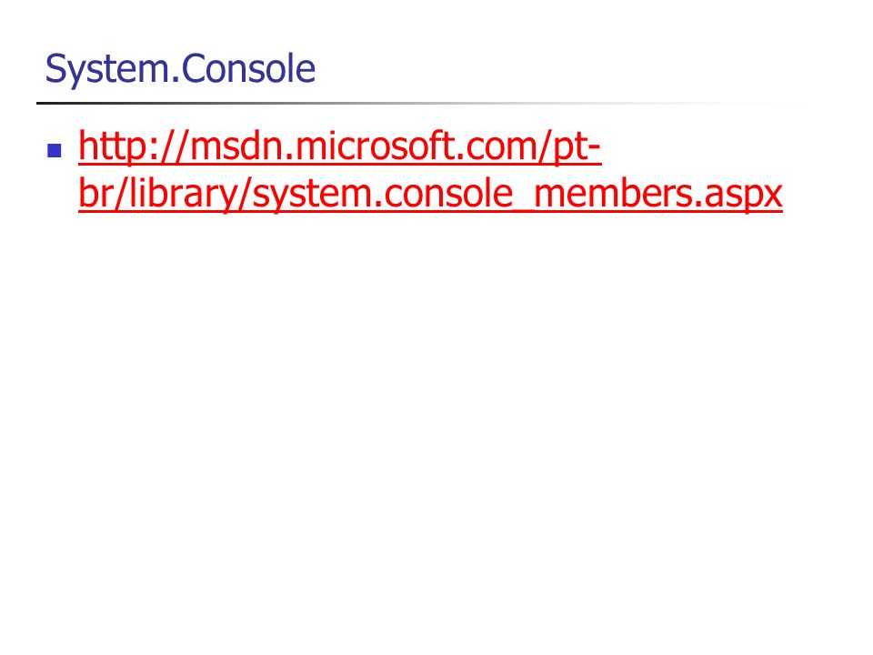 System.Console http://msdn.microsoft.com/pt- br/library/system.console_members.aspx http://msdn.microsoft.com/pt- br/library/system.console_members.aspx